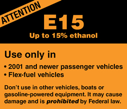 Label required on pumps that dispense E15. Label reads as follows: ATTENTION. E15, up to 15% ethanol. Use only in (1) 2001 and newer passenger vehicles (2) flex-fuel vehicles. Don't use in other vehicles, boats or gasoline-powered equipment. It may cause damage and is prohibited by Federal law.