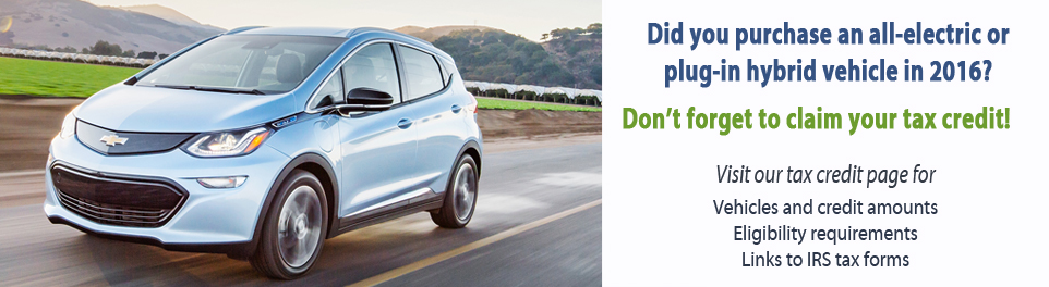 Did you purchase an all-electric or plug-in hybrid vehicle in 2016?  Don't forget to claim your tax credit. Visit our tax credit page for vehicle and credit amounts,eligibility requirements, and links to IRS tax forms